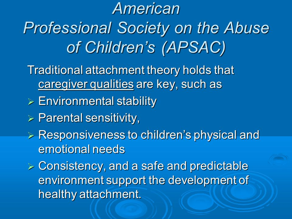 American Professional Society on the Abuse of Childrens (APSAC) Traditional attachment theory holds that caregiver qualities are key, such as Environmental stability Environmental stability Parental sensitivity, Parental sensitivity, Responsiveness to childrens physical and emotional needs Responsiveness to childrens physical and emotional needs Consistency, and a safe and predictable environment support the development of healthy attachment.