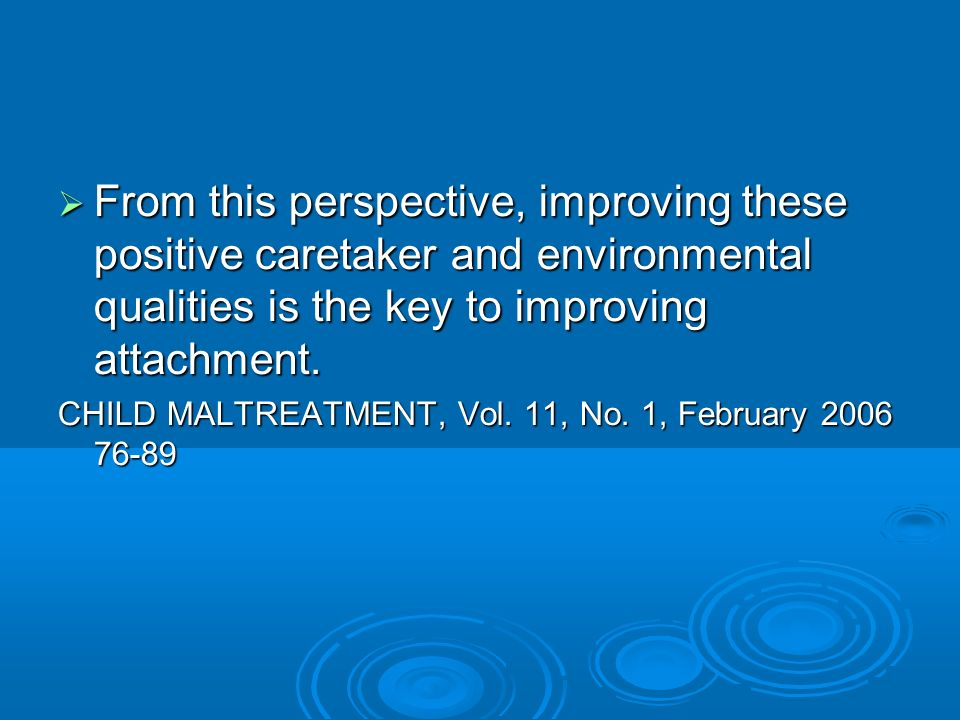 From this perspective, improving these positive caretaker and environmental qualities is the key to improving attachment.
