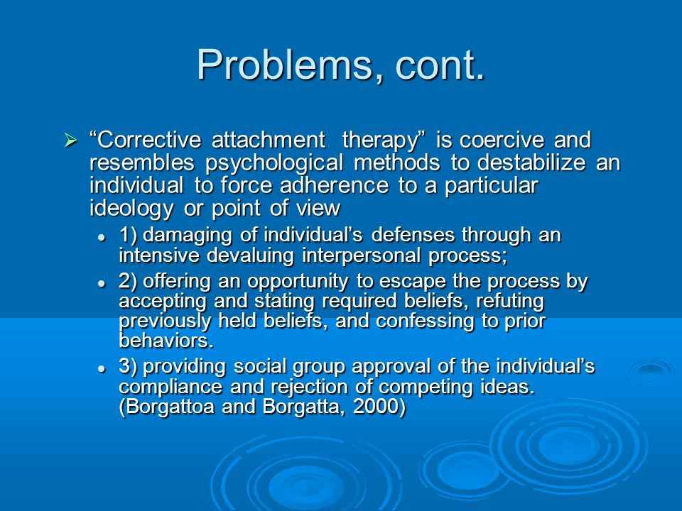 Problems, cont. Corrective attachment therapy is coercive and resembles psychological methods to destabilize an individual to force adherence to a par