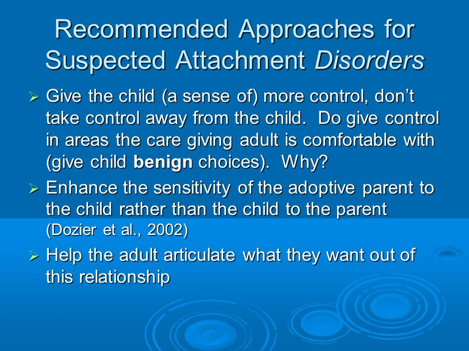 Recommended Approaches for Suspected Attachment Disorders Give the child (a sense of) more control, dont take control away from the child. Do give con