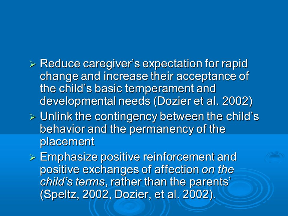 Reduce caregivers expectation for rapid change and increase their acceptance of the childs basic temperament and developmental needs (Dozier et al.