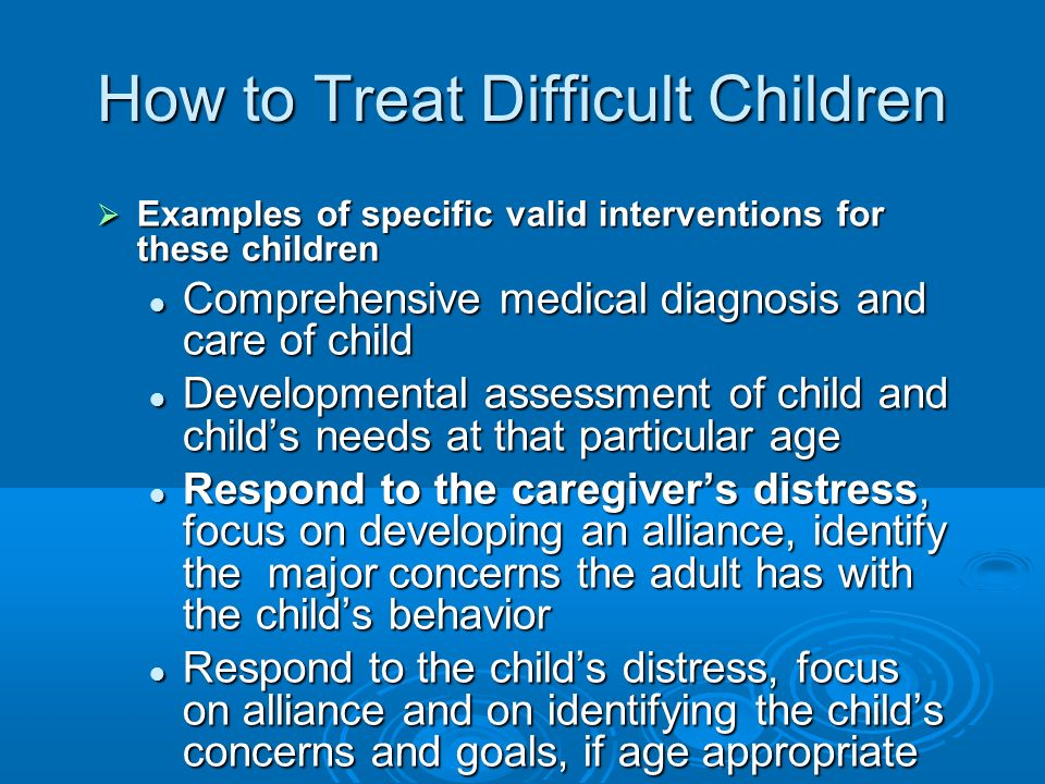 How to Treat Difficult Children Examples of specific valid interventions for these children Examples of specific valid interventions for these childre