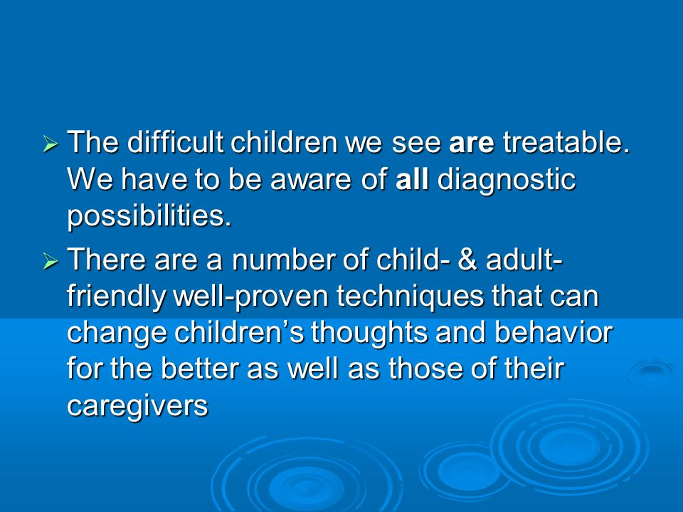 How to Treat Difficult Children Examples of specific valid interventions for these children Examples of specific valid interventions for these children Comprehensive medical diagnosis and care of child Comprehensive medical diagnosis and care of child Developmental assessment of child and childs needs at that particular age Developmental assessment of child and childs needs at that particular age Respond to the caregivers distress, focus on developing an alliance, identify the major concerns the adult has with the childs behavior Respond to the caregivers distress, focus on developing an alliance, identify the major concerns the adult has with the childs behavior Respond to the childs distress, focus on alliance and on identifying the childs concerns and goals, if age appropriate Respond to the childs distress, focus on alliance and on identifying the childs concerns and goals, if age appropriate