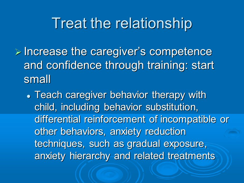 Treat the relationship Increase the caregivers competence and confidence through training: start small Increase the caregivers competence and confidence through training: start small Teach caregiver behavior therapy with child, including behavior substitution, differential reinforcement of incompatible or other behaviors, anxiety reduction techniques, such as gradual exposure, anxiety hierarchy and related treatments Teach caregiver behavior therapy with child, including behavior substitution, differential reinforcement of incompatible or other behaviors, anxiety reduction techniques, such as gradual exposure, anxiety hierarchy and related treatments