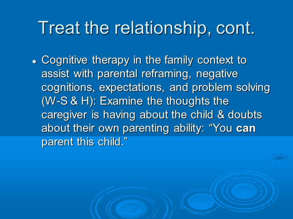 Treat the relationship, cont. Cognitive therapy in the family context to assist with parental reframing, negative cognitions, expectations, and proble
