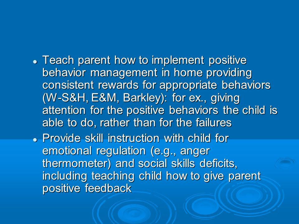 Teach parent how to implement positive behavior management in home providing consistent rewards for appropriate behaviors (W-S&H, E&M, Barkley): for ex., giving attention for the positive behaviors the child is able to do, rather than for the failures Teach parent how to implement positive behavior management in home providing consistent rewards for appropriate behaviors (W-S&H, E&M, Barkley): for ex., giving attention for the positive behaviors the child is able to do, rather than for the failures Provide skill instruction with child for emotional regulation (e.g., anger thermometer) and social skills deficits, including teaching child how to give parent positive feedback Provide skill instruction with child for emotional regulation (e.g., anger thermometer) and social skills deficits, including teaching child how to give parent positive feedback