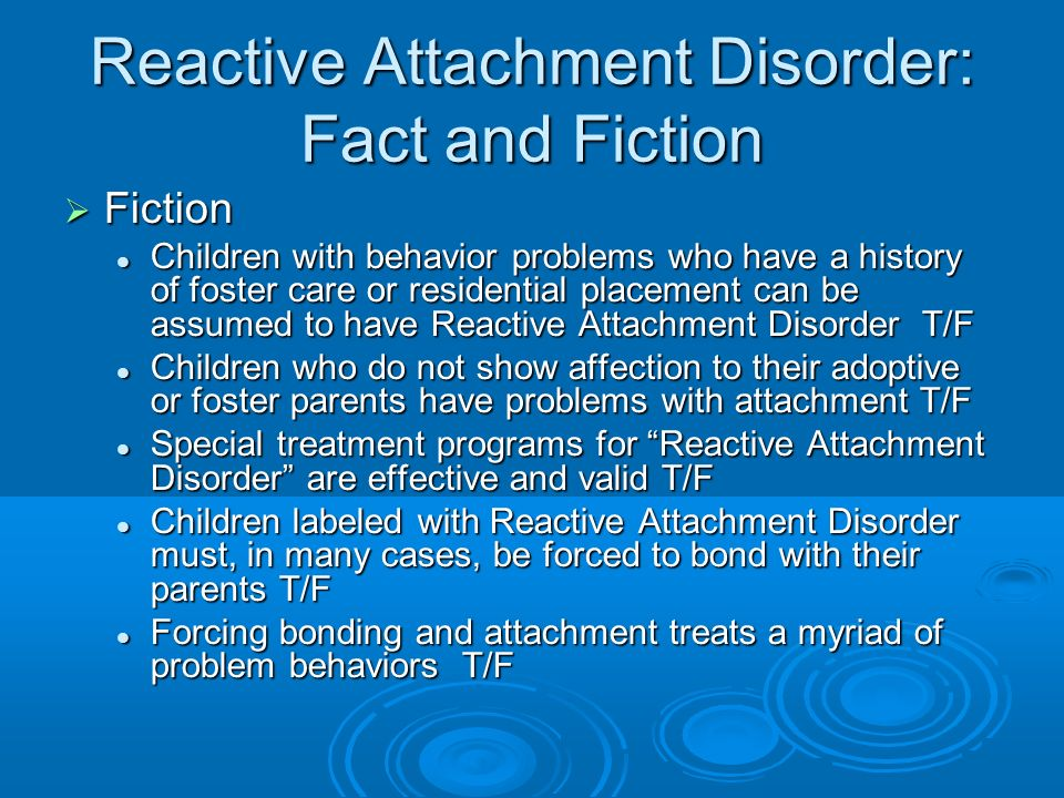 Reactive Attachment Disorder: Fact and Fiction Fiction Fiction Children with behavior problems who have a history of foster care or residential placem