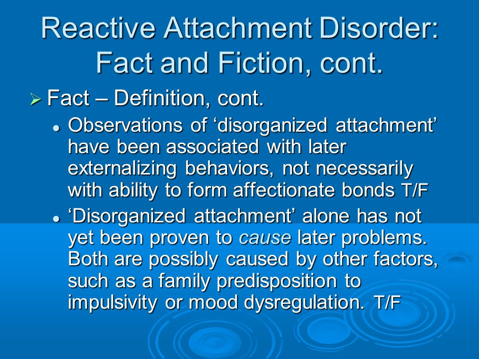 Reactive Attachment Disorder: Fact and Fiction, cont. Fact – Definition, cont. Fact – Definition, cont. Observations of disorganized attachment have b