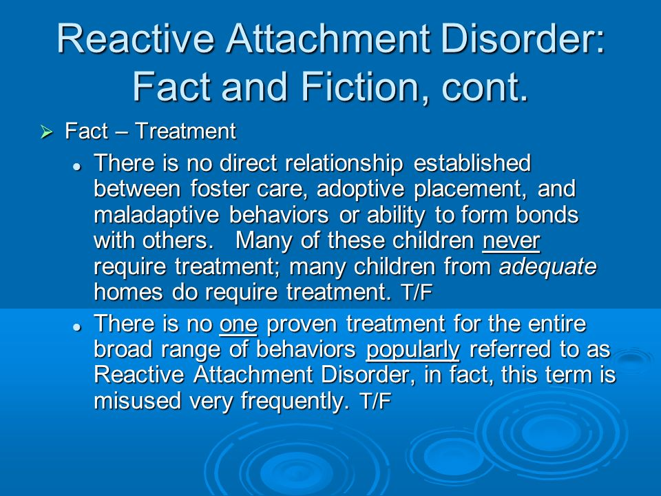 Reactive Attachment Disorder: Fact and Fiction, cont. Fact – Treatment Fact – Treatment There is no direct relationship established between foster car
