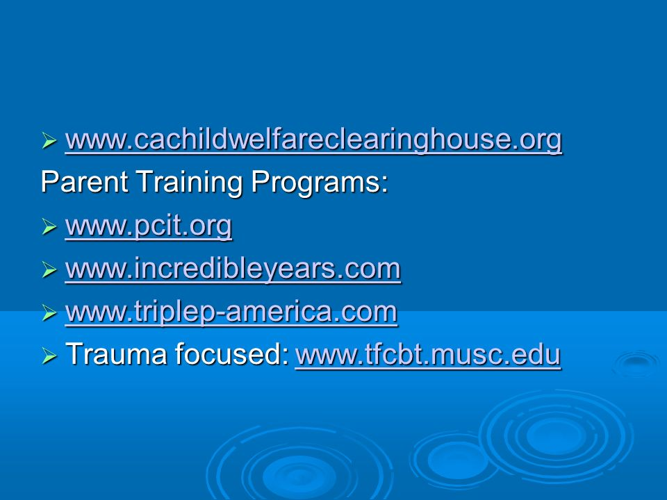 www.cachildwelfareclearinghouse.org www.cachildwelfareclearinghouse.org www.cachildwelfareclearinghouse.org Parent Training Programs: www.pcit.org www