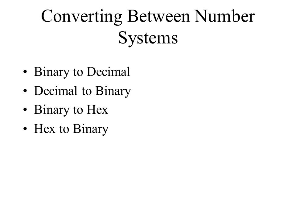Converting Between Number Systems Binary to Decimal Decimal to Binary Binary to Hex Hex to Binary