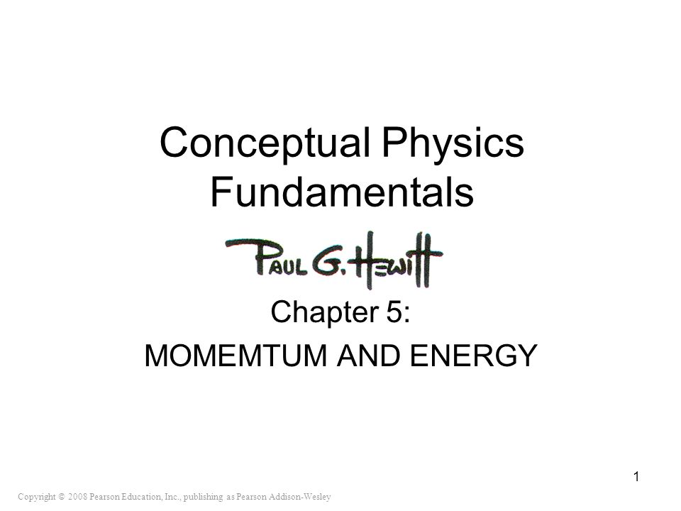 Copyright © 2008 Pearson Education, Inc., publishing as Pearson Addison-Wesley Conceptual Physics Fundamentals Chapter 5: MOMEMTUM AND ENERGY 1