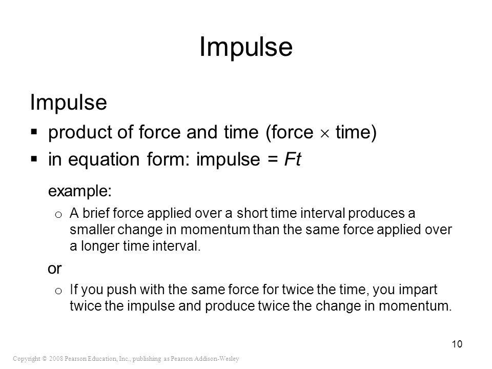 Copyright © 2008 Pearson Education, Inc., publishing as Pearson Addison-Wesley Impulse product of force and time (force time) in equation form: impuls