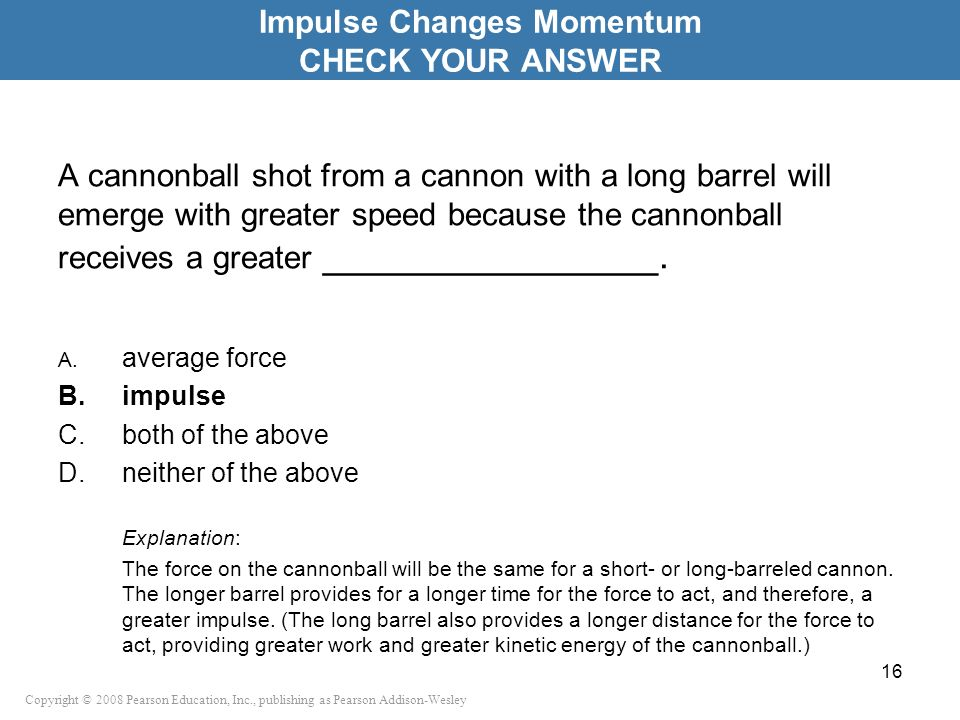 Copyright © 2008 Pearson Education, Inc., publishing as Pearson Addison-Wesley A cannonball shot from a cannon with a long barrel will emerge with gre