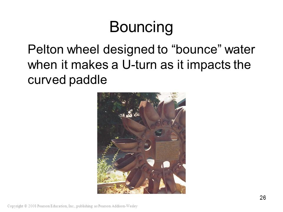 Copyright © 2008 Pearson Education, Inc., publishing as Pearson Addison-Wesley Bouncing Pelton wheel designed to bounce water when it makes a U-turn a