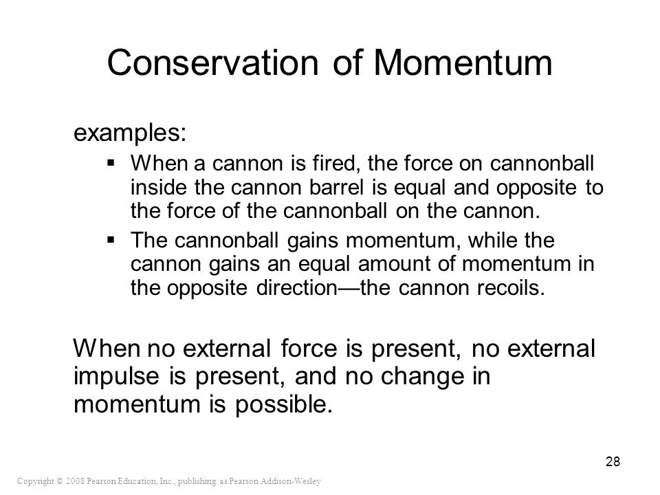 Copyright © 2008 Pearson Education, Inc., publishing as Pearson Addison-Wesley Conservation of Momentum examples: When a cannon is fired, the force on