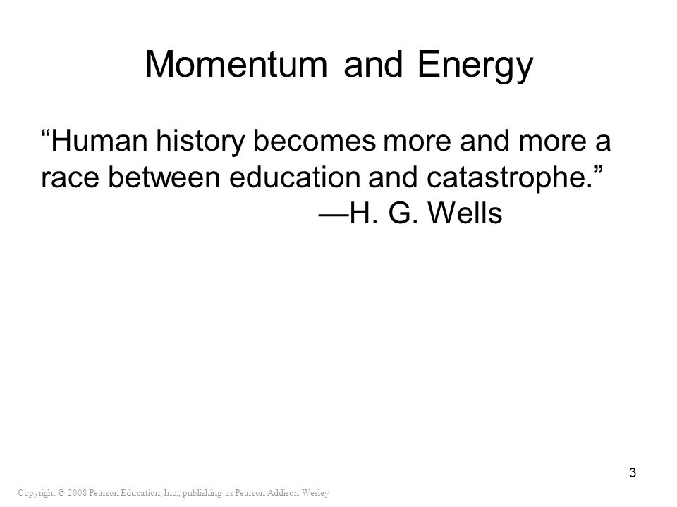 Copyright © 2008 Pearson Education, Inc., publishing as Pearson Addison-Wesley Momentum and Energy Human history becomes more and more a race between
