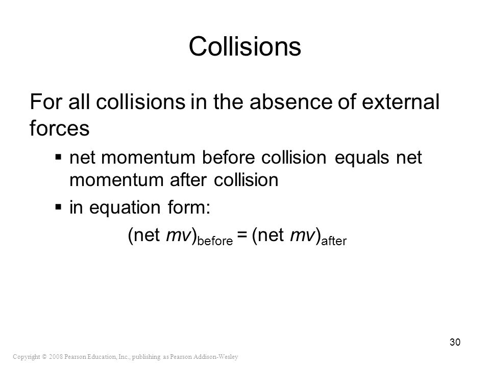 Copyright © 2008 Pearson Education, Inc., publishing as Pearson Addison-Wesley Collisions For all collisions in the absence of external forces net mom