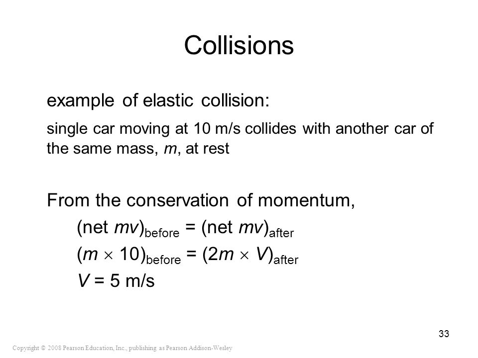 Copyright © 2008 Pearson Education, Inc., publishing as Pearson Addison-Wesley Collisions example of elastic collision: single car moving at 10 m/s co