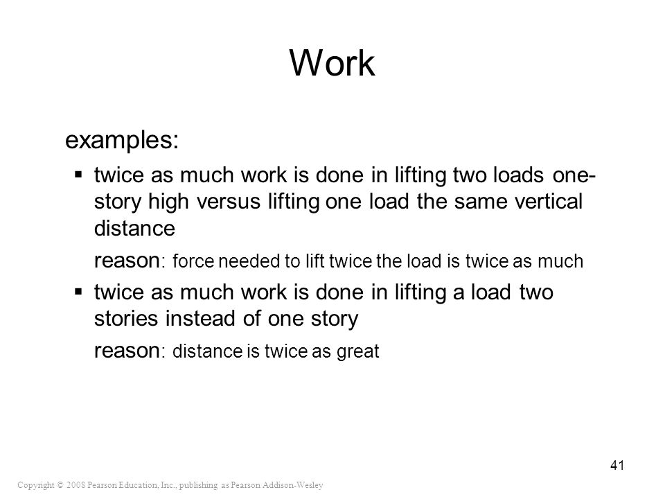 Copyright © 2008 Pearson Education, Inc., publishing as Pearson Addison-Wesley Work examples: twice as much work is done in lifting two loads one- sto