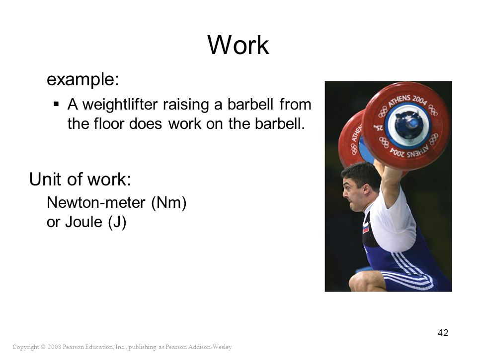 Copyright © 2008 Pearson Education, Inc., publishing as Pearson Addison-Wesley Work example: A weightlifter raising a barbell from the floor does work