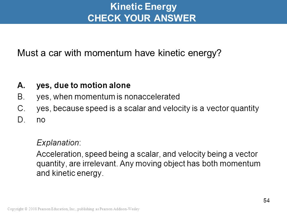 Copyright © 2008 Pearson Education, Inc., publishing as Pearson Addison-Wesley Must a car with momentum have kinetic energy? A.yes, due to motion alon