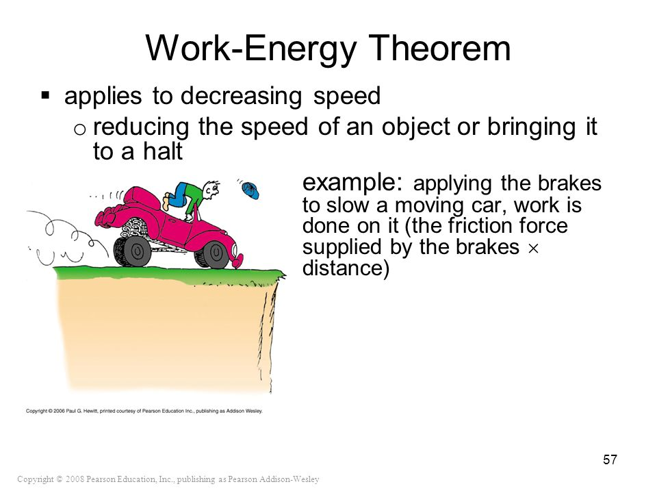 Copyright © 2008 Pearson Education, Inc., publishing as Pearson Addison-Wesley Work-Energy Theorem applies to decreasing speed o reducing the speed of
