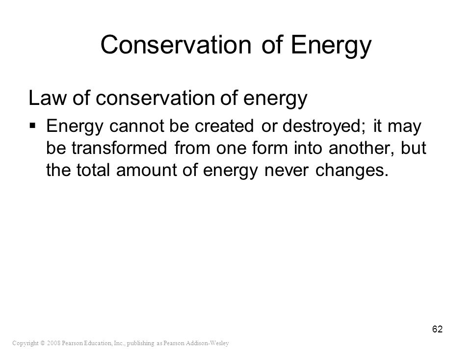 Copyright © 2008 Pearson Education, Inc., publishing as Pearson Addison-Wesley Conservation of Energy Law of conservation of energy Energy cannot be c
