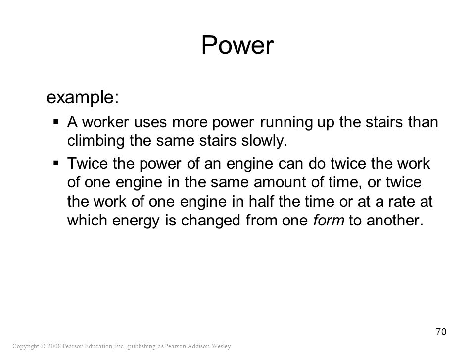 Copyright © 2008 Pearson Education, Inc., publishing as Pearson Addison-Wesley Power example: A worker uses more power running up the stairs than clim
