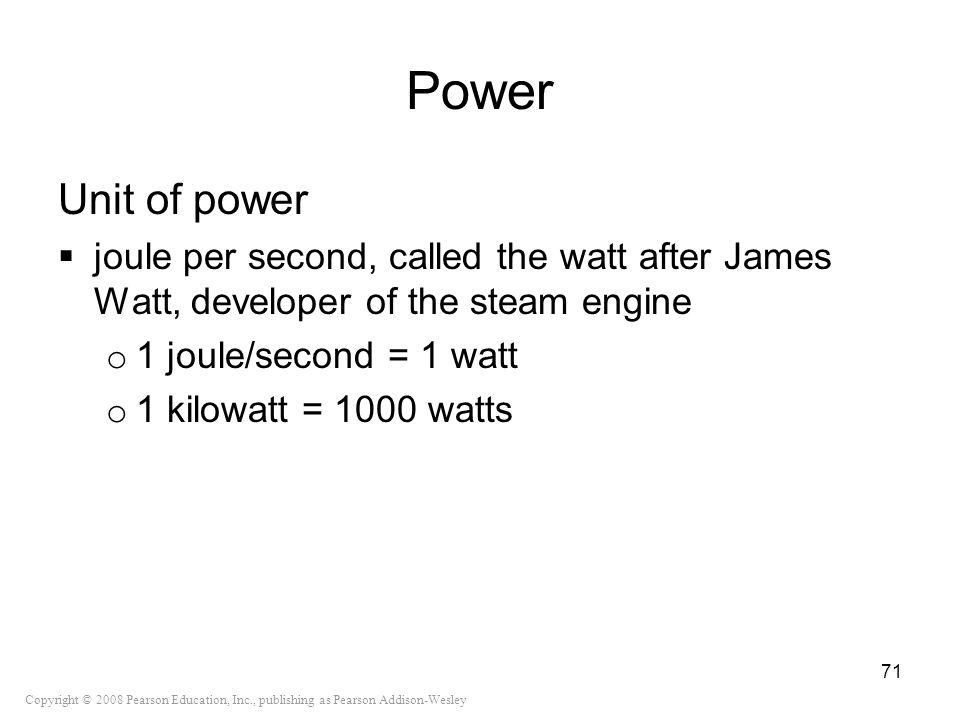 Copyright © 2008 Pearson Education, Inc., publishing as Pearson Addison-Wesley Power Unit of power joule per second, called the watt after James Watt,