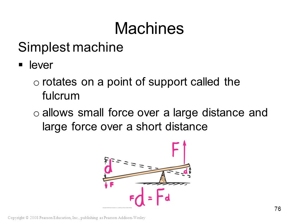 Copyright © 2008 Pearson Education, Inc., publishing as Pearson Addison-Wesley Machines Simplest machine lever o rotates on a point of support called