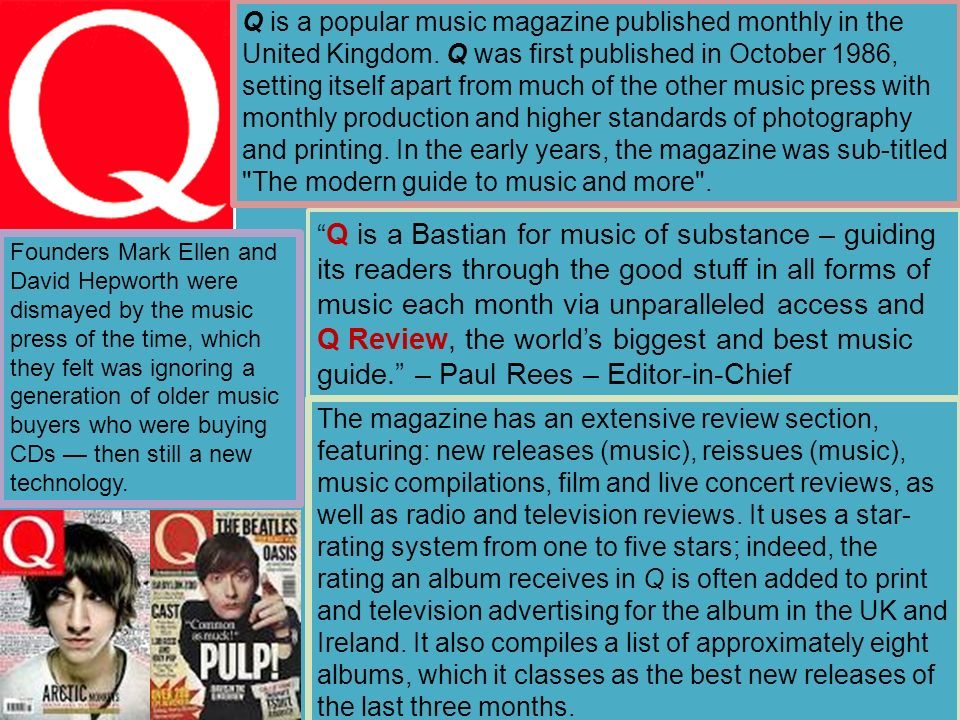 Q is a popular music magazine published monthly in the United Kingdom.