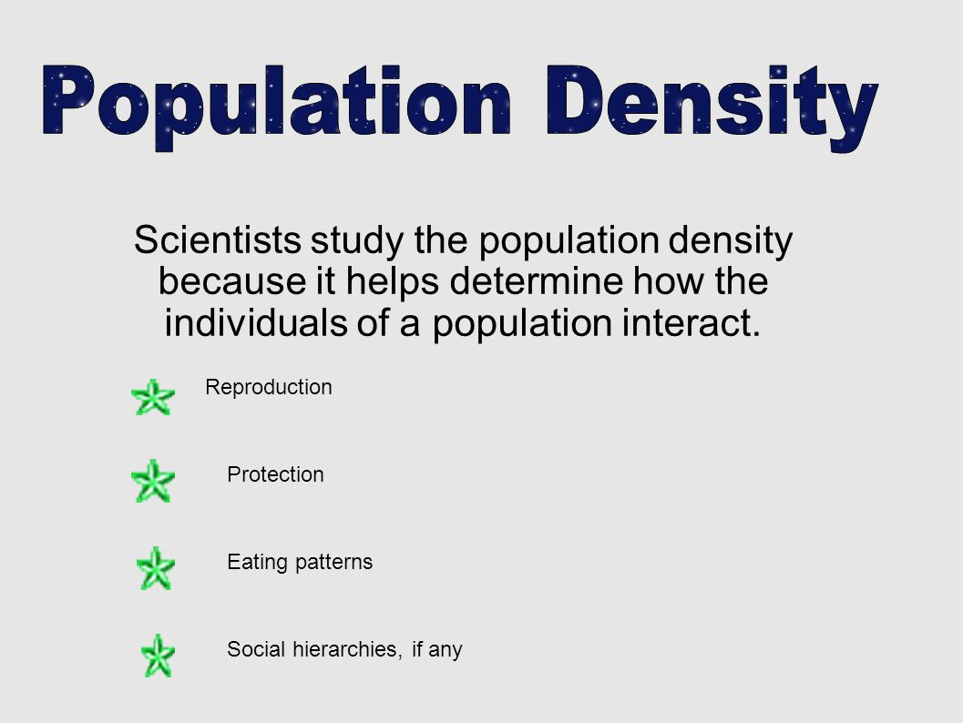 Scientists study the population density because it helps determine how the individuals of a population interact. Reproduction Protection Eating patter