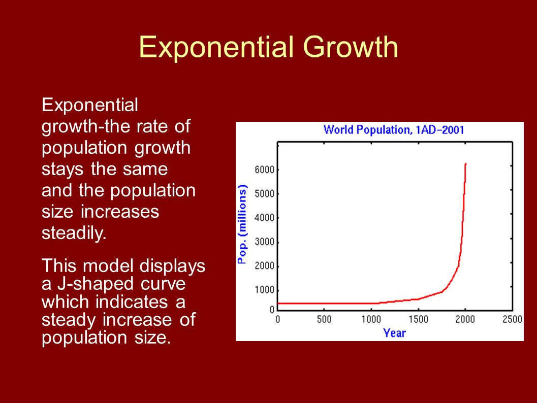 Exponential Growth Exponential growth-the rate of population growth stays the same and the population size increases steadily. This model displays a J