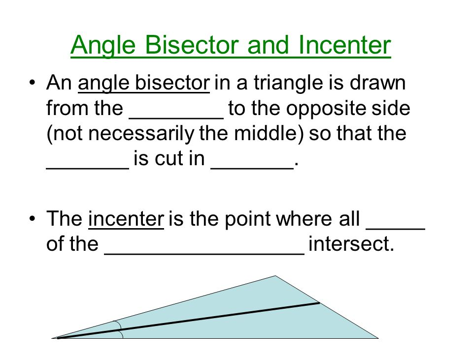Angle Bisector and Incenter An angle bisector in a triangle is drawn from the ________ to the opposite side (not necessarily the middle) so that the _