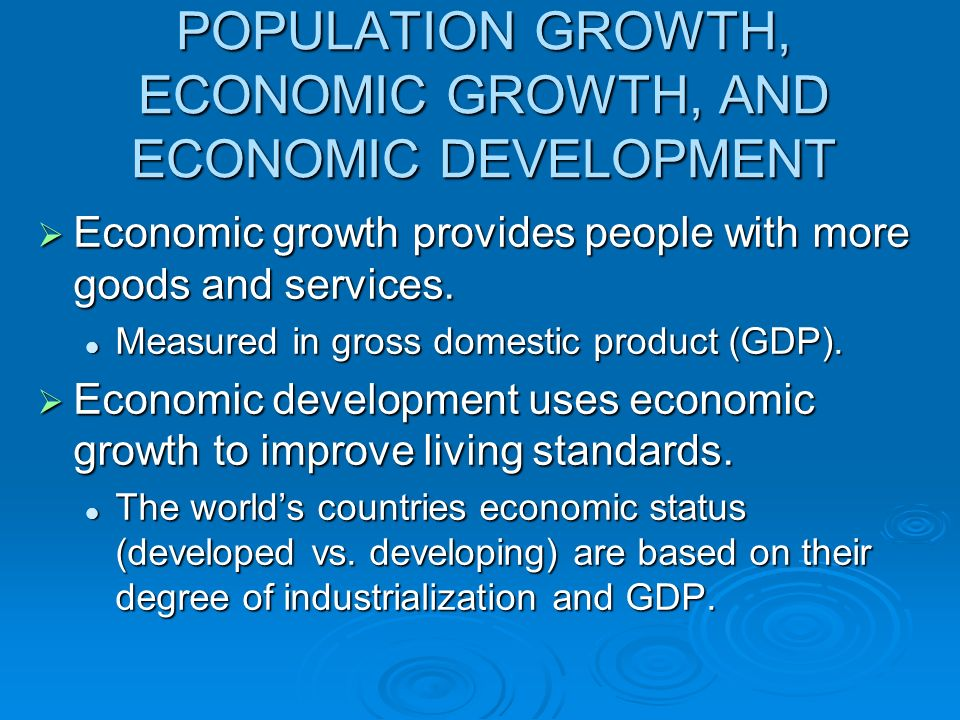 POPULATION GROWTH, ECONOMIC GROWTH, AND ECONOMIC DEVELOPMENT Economic growth provides people with more goods and services. Economic growth provides pe