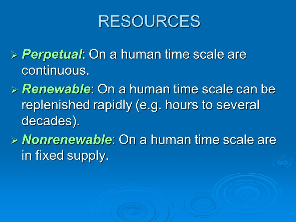 RESOURCES Perpetual: On a human time scale are continuous. Perpetual: On a human time scale are continuous. Renewable: On a human time scale can be re