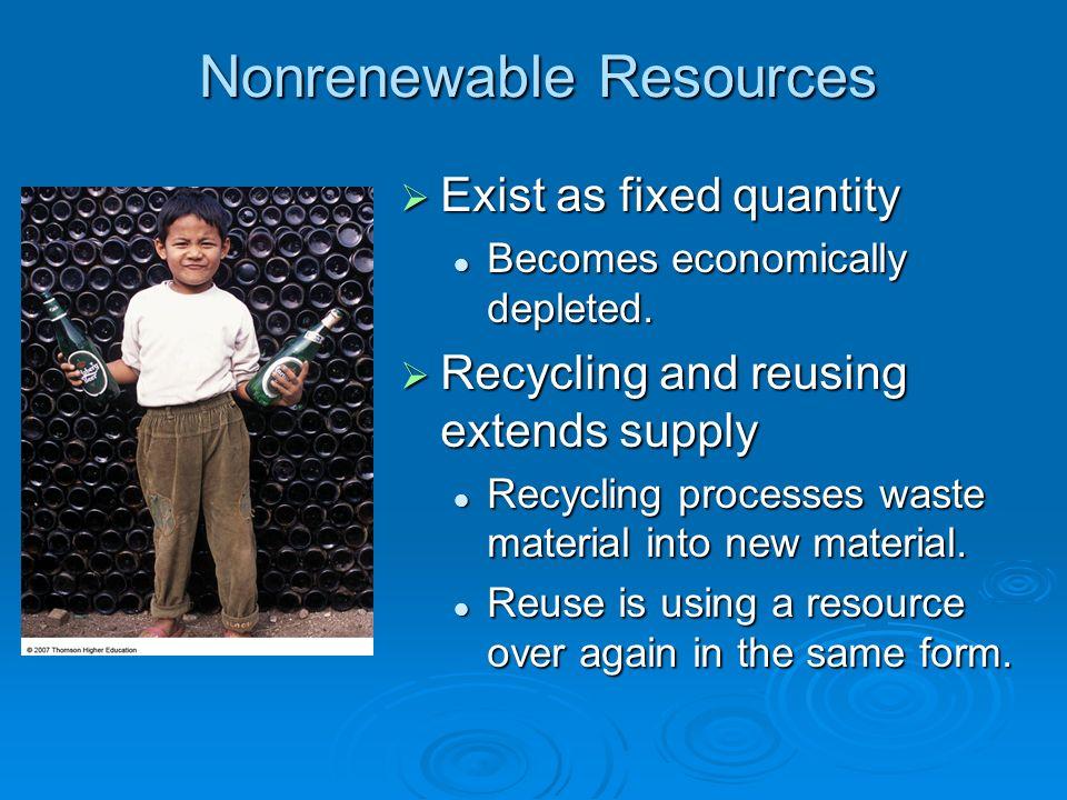 Nonrenewable Resources Exist as fixed quantity Exist as fixed quantity Becomes economically depleted. Becomes economically depleted. Recycling and reu