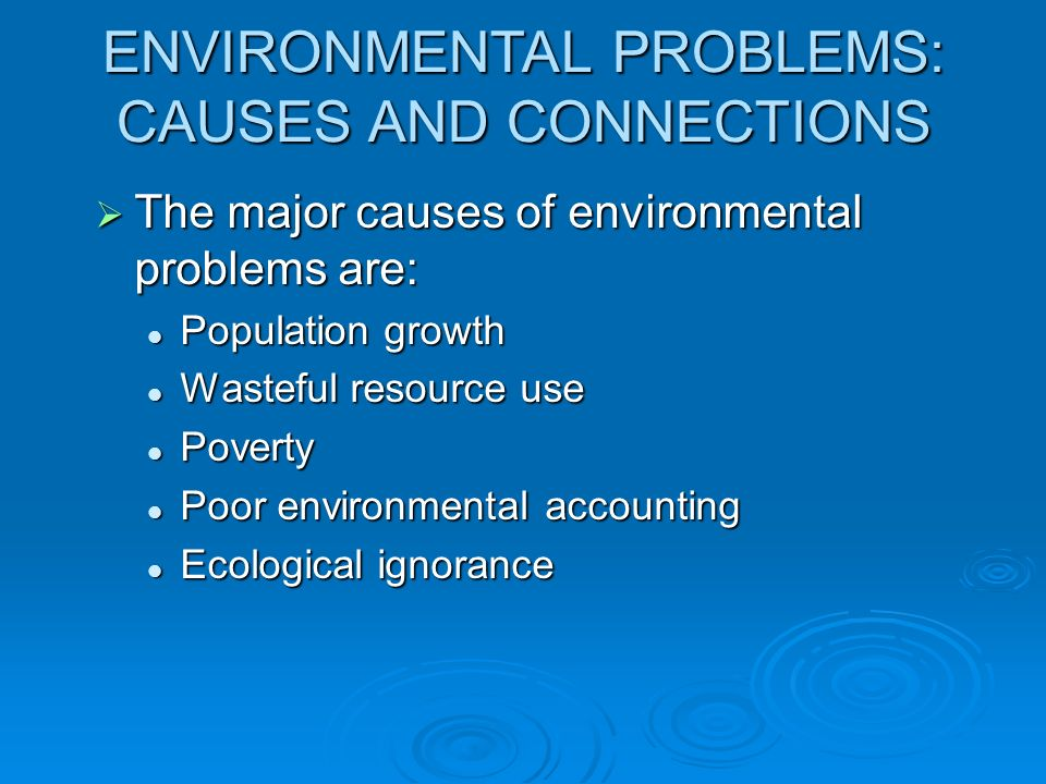 ENVIRONMENTAL PROBLEMS: CAUSES AND CONNECTIONS The major causes of environmental problems are: The major causes of environmental problems are: Populat