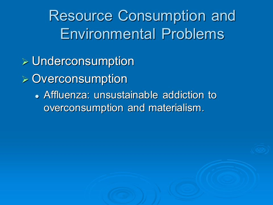 Resource Consumption and Environmental Problems Underconsumption Underconsumption Overconsumption Overconsumption Affluenza: unsustainable addiction t