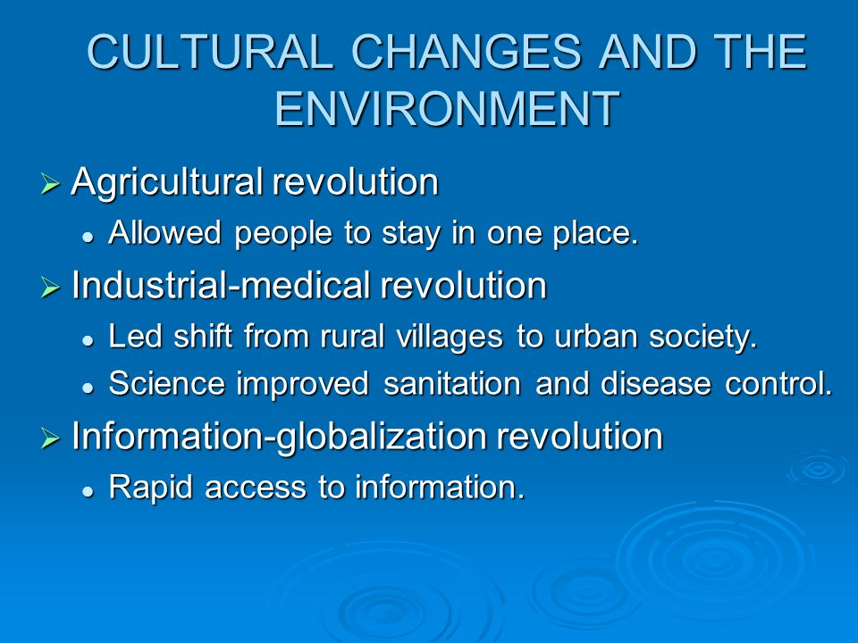 CULTURAL CHANGES AND THE ENVIRONMENT Agricultural revolution Agricultural revolution Allowed people to stay in one place. Allowed people to stay in on
