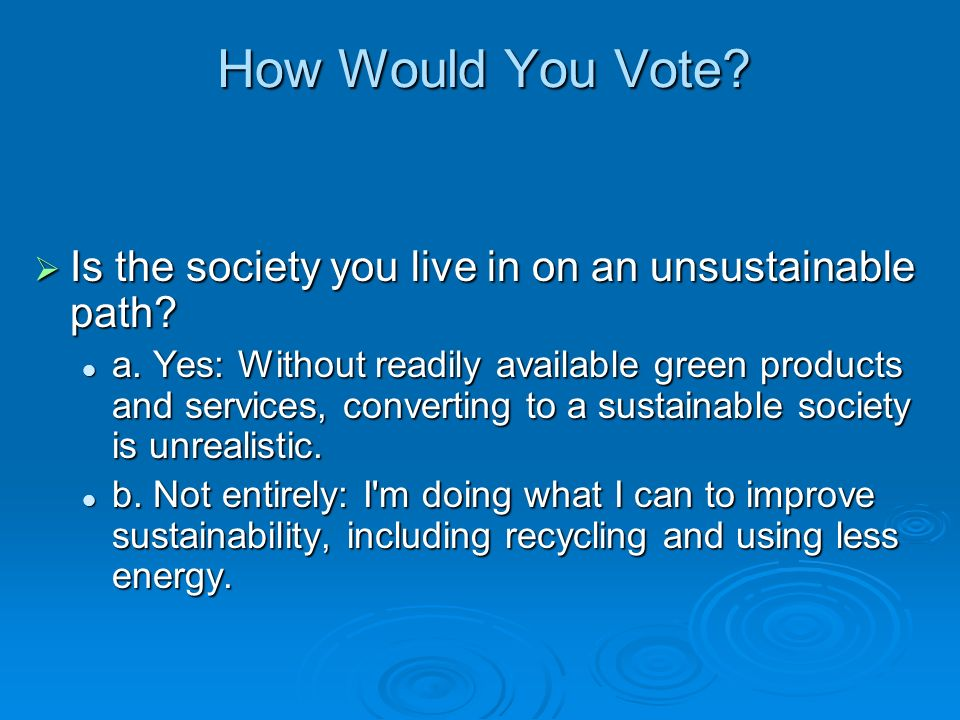 How Would You Vote? Is the society you live in on an unsustainable path? Is the society you live in on an unsustainable path? a. Yes: Without readily