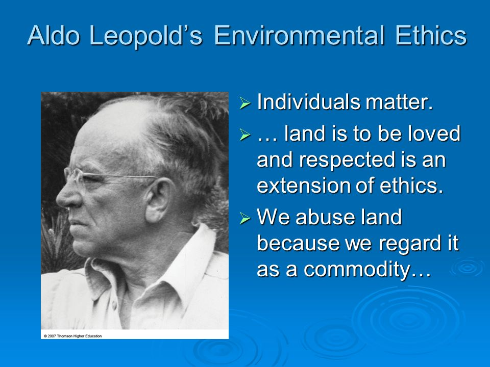 Aldo Leopolds Environmental Ethics Individuals matter. Individuals matter. … land is to be loved and respected is an extension of ethics. … land is to