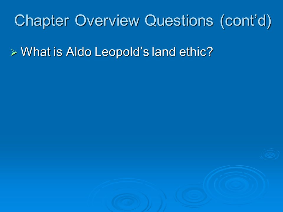 Chapter Overview Questions (contd) What is Aldo Leopolds land ethic? What is Aldo Leopolds land ethic?