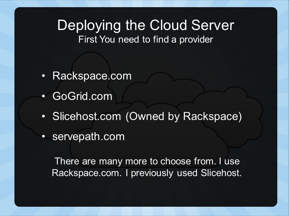 Deploying the Cloud Server First You need to find a provider Rackspace.com GoGrid.com Slicehost.com (Owned by Rackspace) servepath.com There are many more to choose from.