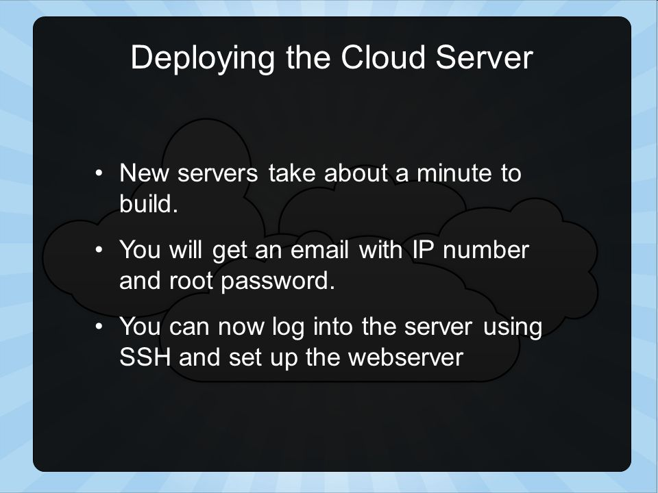 New servers take about a minute to build. You will get an email with IP number and root password.