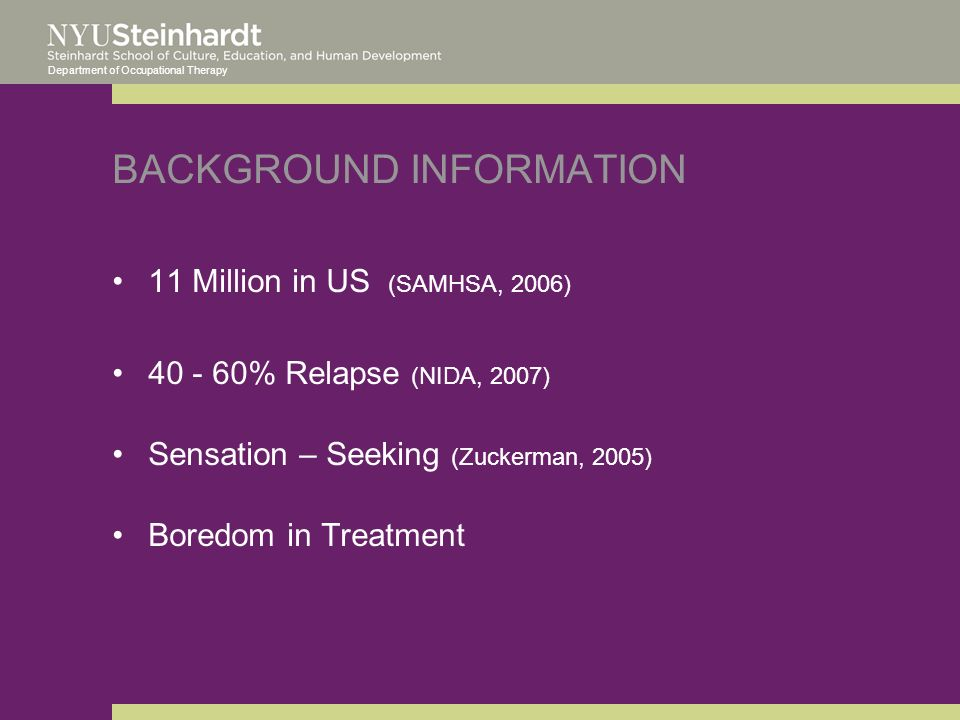 Department of Occupational Therapy BACKGROUND INFORMATION 11 Million in US (SAMHSA, 2006) 40 - 60% Relapse (NIDA, 2007) Sensation – Seeking (Zuckerman, 2005) Boredom in Treatment