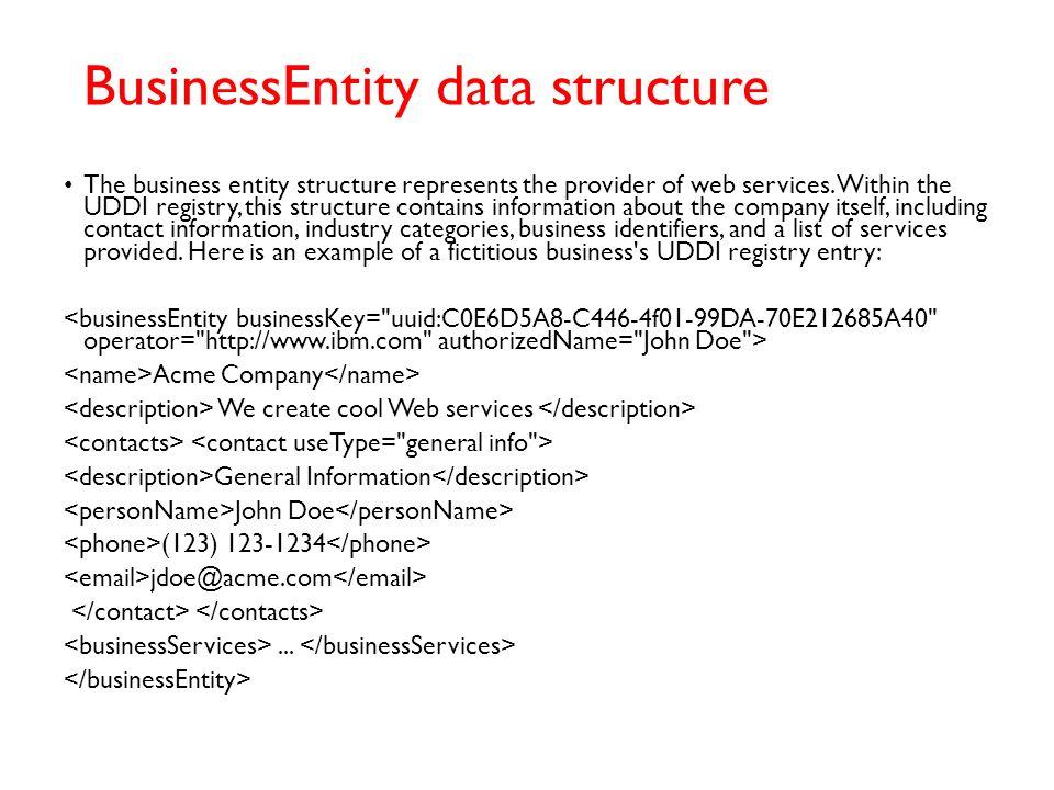 UDDI data structure UDDI includes an XML Schema that describes four core data structures: businessEntity businessService bindingTemplate