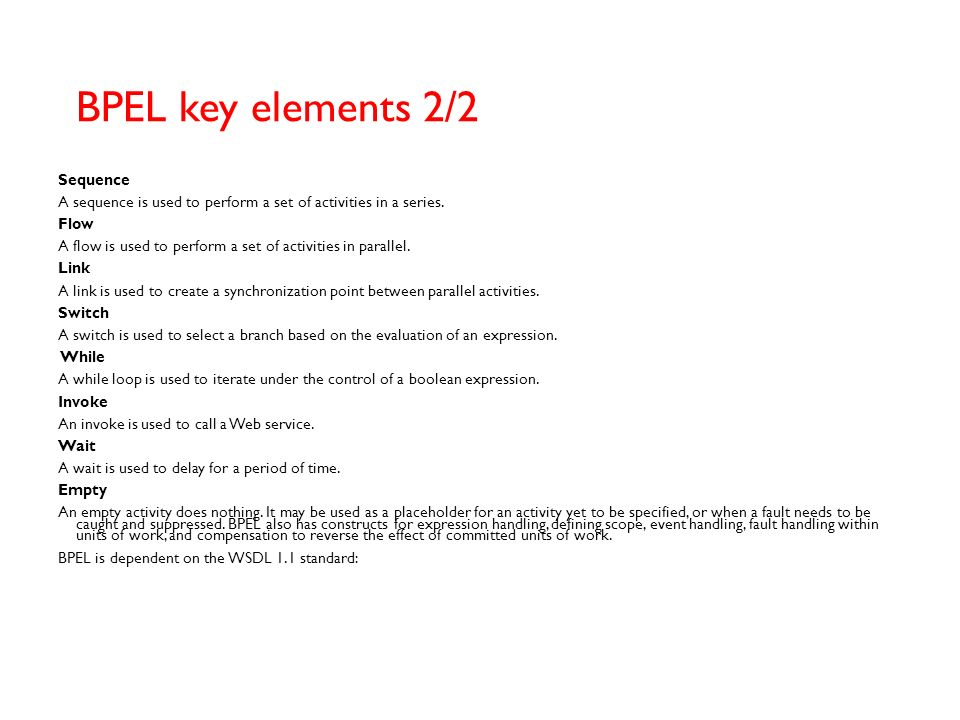 BPEL key elements 1/2 The language includes the following key elements: Partner link type A partner link type defines the relationship between two Web