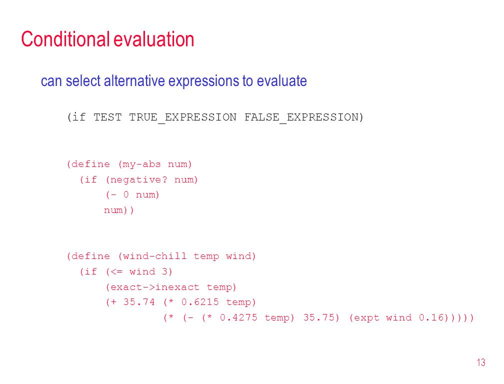 13 Conditional evaluation can select alternative expressions to evaluate (if TEST TRUE_EXPRESSION FALSE_EXPRESSION) (define (my-abs num) (if (negative